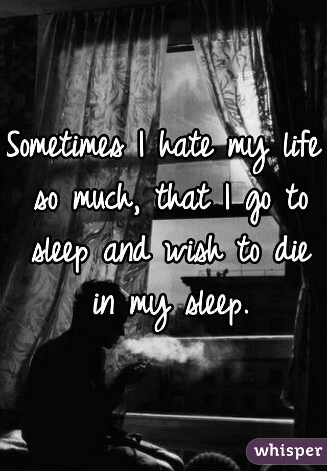 Sometimes I hate my life so much, that I go to sleep and wish to die in my sleep.