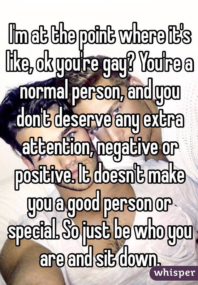 I'm at the point where it's like, ok you're gay? You're a normal person, and you don't deserve any extra attention, negative or positive. It doesn't make you a good person or special. So just be who you are and sit down.