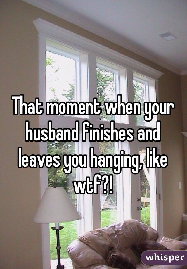 That moment when your husband finishes and leaves you hanging, like wtf?!