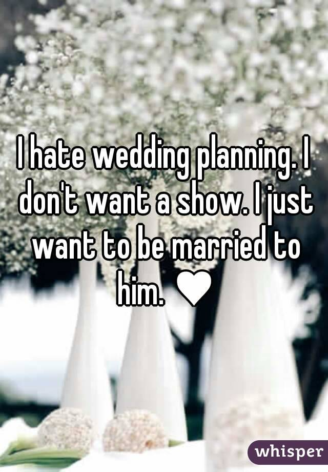 I hate wedding planning. I don't want a show. I just want to be married to him. ♥