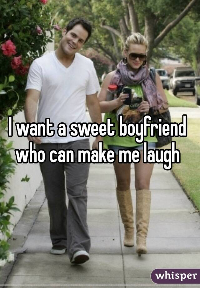 I want a sweet boyfriend who can make me laugh