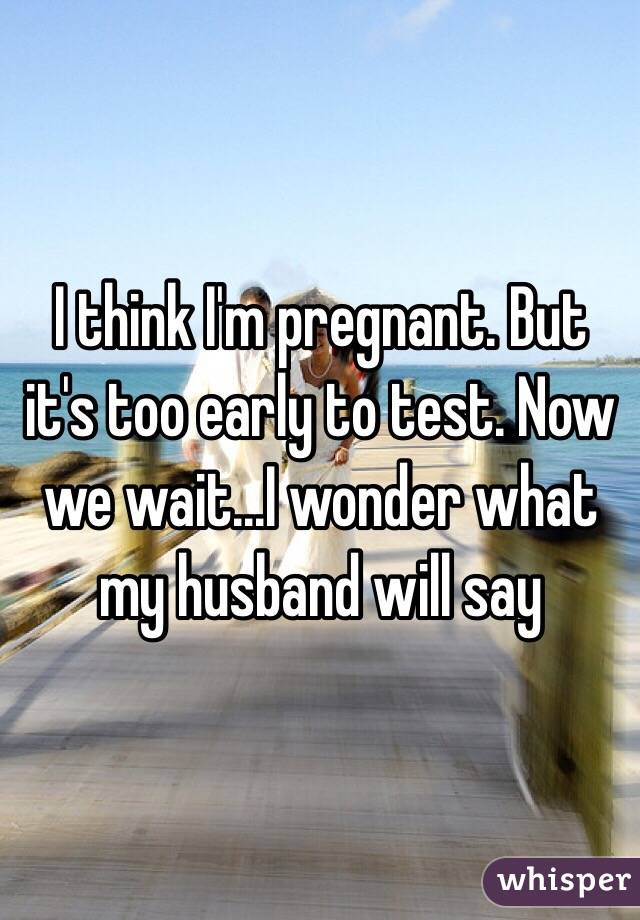 I think I'm pregnant. But it's too early to test. Now we wait...I wonder what my husband will say