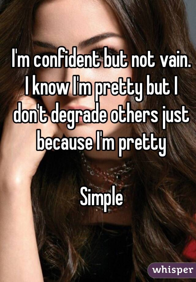 I'm confident but not vain. I know I'm pretty but I don't degrade others just because I'm pretty   Simple