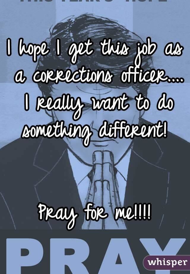 I hope I get this job as a corrections officer.... I really want to do something different!    Pray for me!!!!