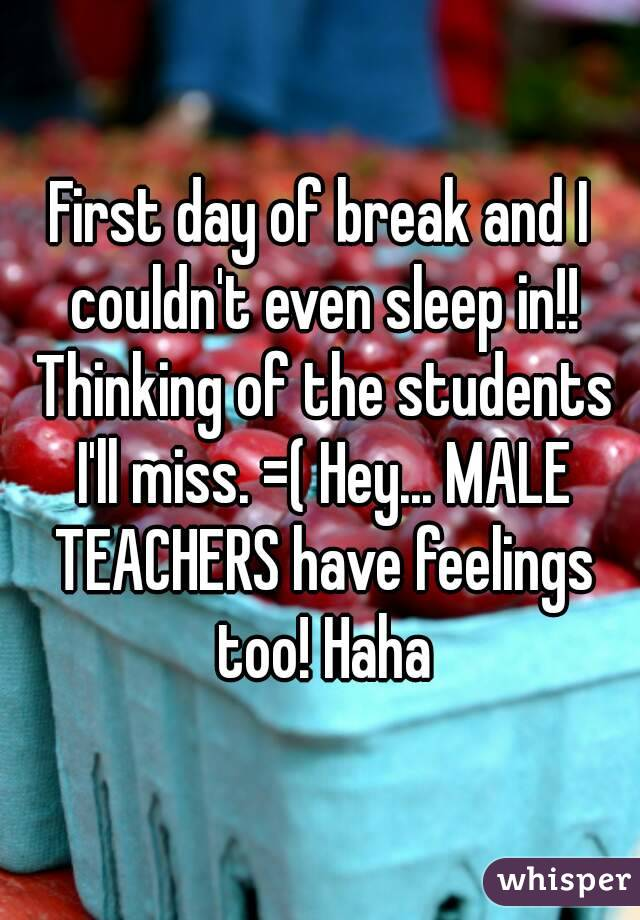 First day of break and I couldn't even sleep in!! Thinking of the students I'll miss. =( Hey... MALE TEACHERS have feelings too! Haha