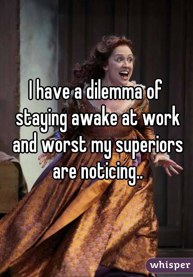 I have a dilemma of staying awake at work and worst my superiors are noticing..