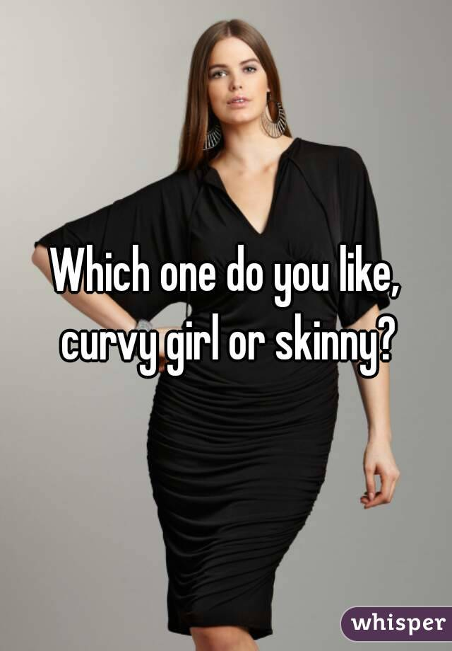 Which one do you like, curvy girl or skinny?