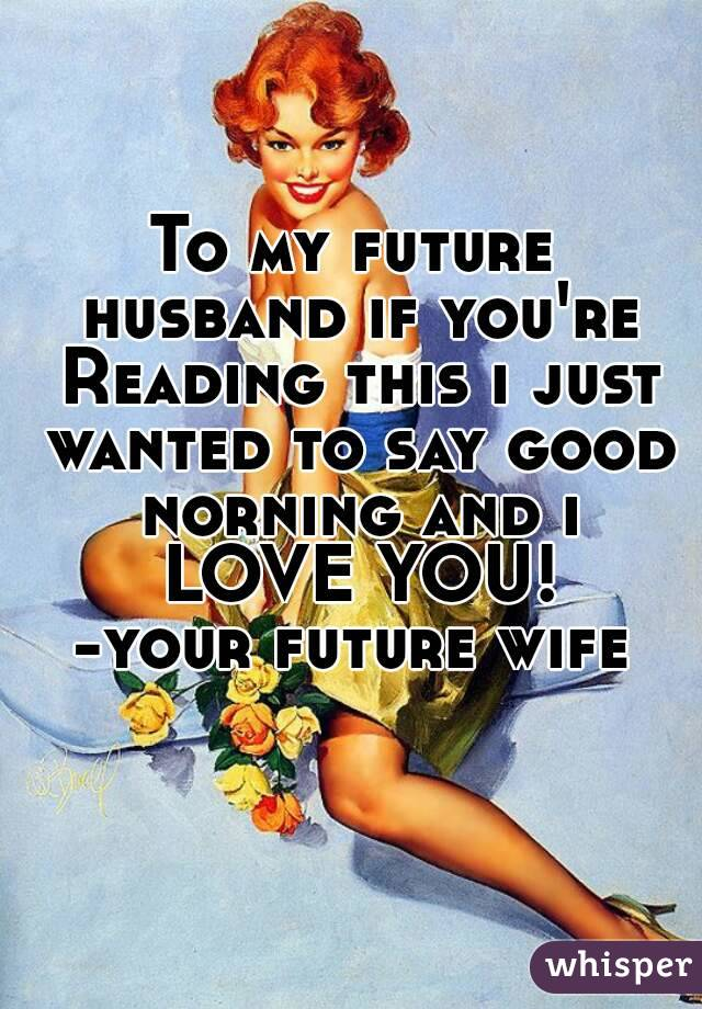 To my future husband if you're Reading this i just wanted to say good norning and i LOVE YOU! -your future wife