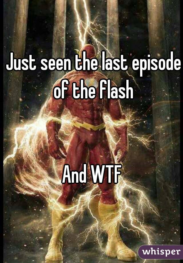 Just seen the last episode of the flash    And WTF