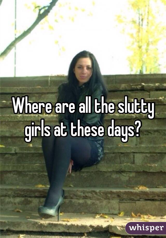 Where are all the slutty girls at these days?