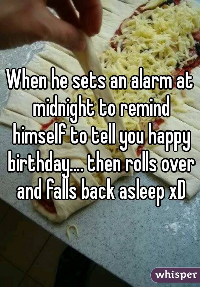 When he sets an alarm at midnight to remind himself to tell you happy birthday.... then rolls over and falls back asleep xD