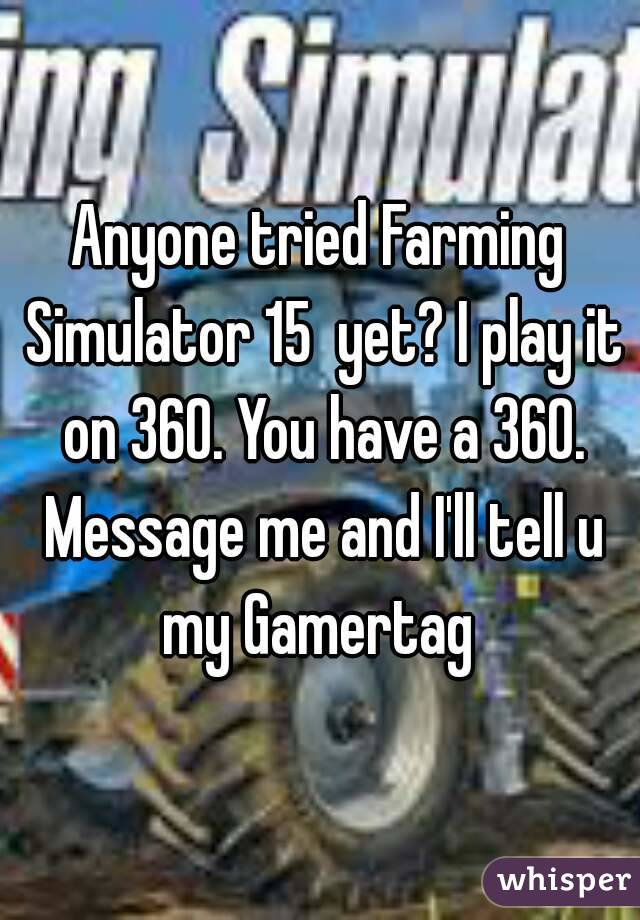 Anyone tried Farming Simulator 15  yet? I play it on 360. You have a 360. Message me and I'll tell u my Gamertag