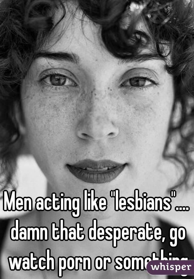 "Men acting like ""lesbians"".... damn that desperate, go watch porn or something"