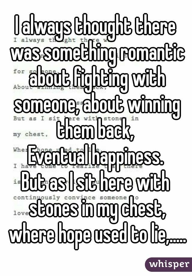 I always thought there was something romantic about fighting with someone, about winning them back,  Eventual happiness. But as I sit here with stones in my chest, where hope used to lie,.....