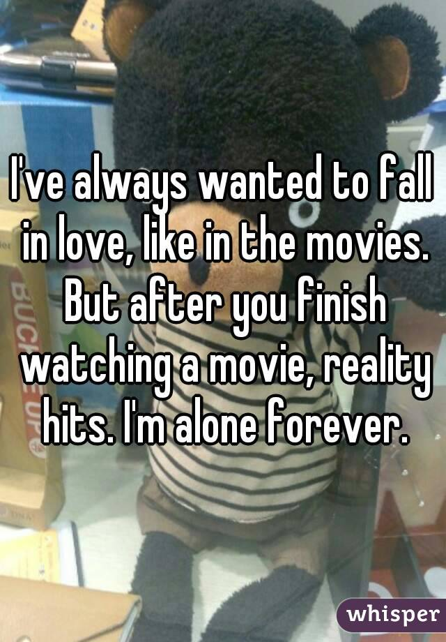 I've always wanted to fall in love, like in the movies. But after you finish watching a movie, reality hits. I'm alone forever.