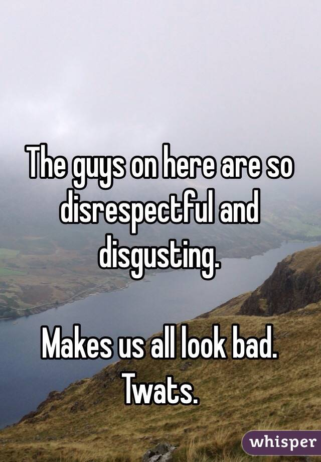 The guys on here are so disrespectful and disgusting.   Makes us all look bad. Twats.