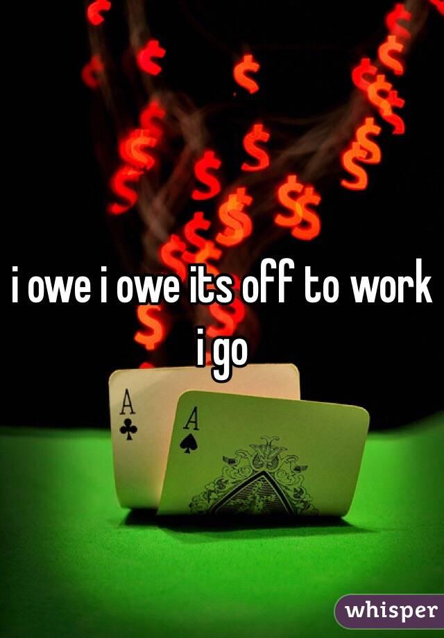 i owe i owe its off to work i go