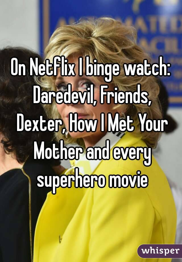 On Netflix I binge watch: Daredevil, Friends, Dexter, How I Met Your Mother and every superhero movie