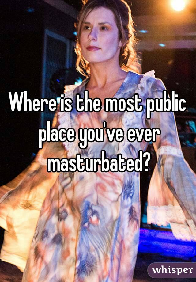 Where is the most public place you've ever masturbated?
