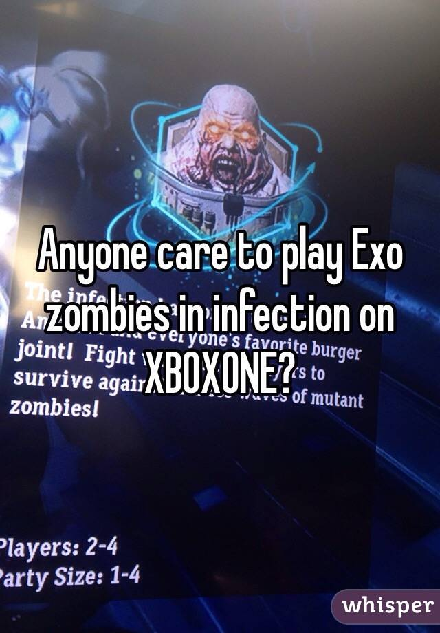 Anyone care to play Exo zombies in infection on XBOXONE?