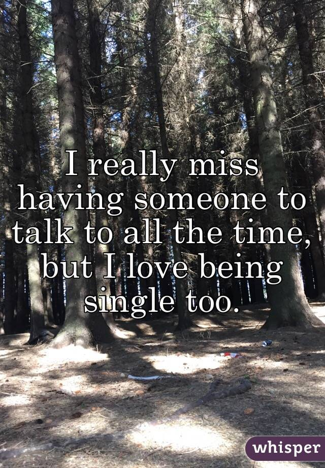 I really miss having someone to talk to all the time, but I love being single too.