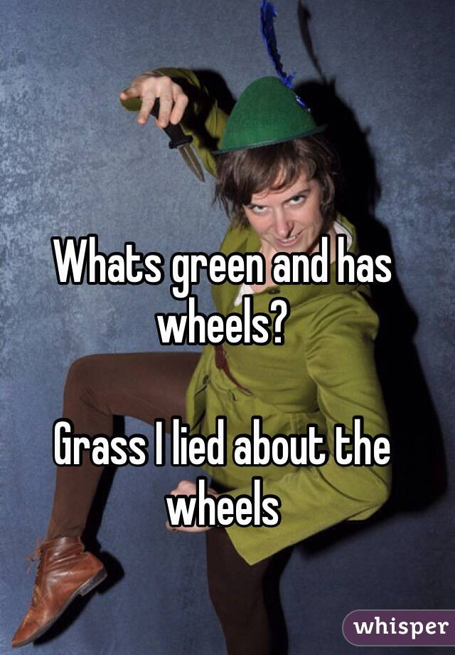 Whats green and has wheels?  Grass I lied about the wheels