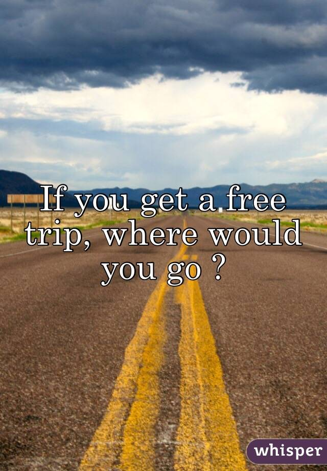 If you get a free trip, where would you go ?