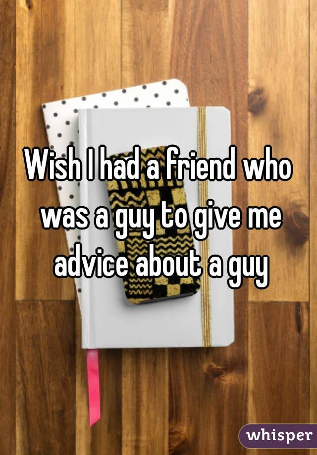 Wish I had a friend who was a guy to give me advice about a guy