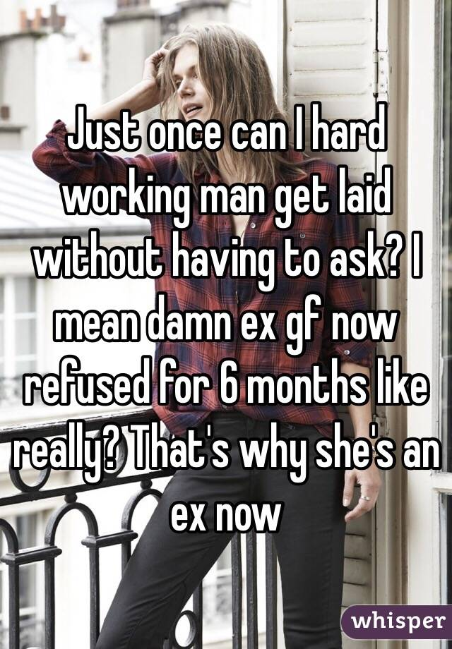 Just once can I hard working man get laid without having to ask? I mean damn ex gf now refused for 6 months like really? That's why she's an ex now