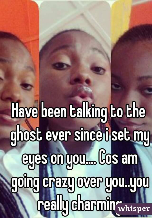 Have been talking to the ghost ever since i set my eyes on you.... Cos am going crazy over you..you really charming