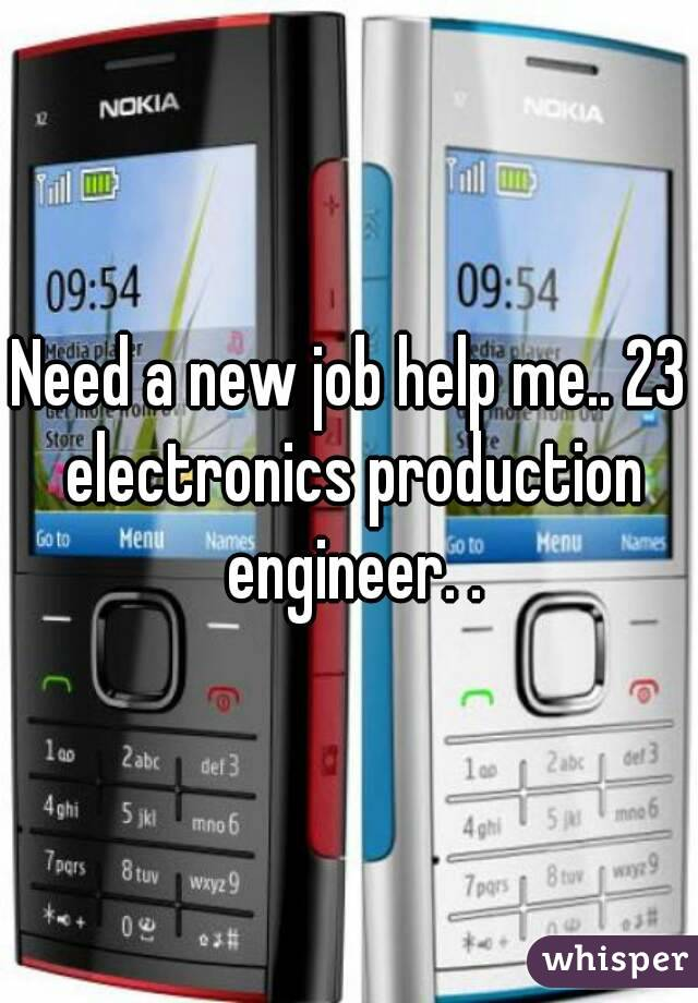 Need a new job help me.. 23 electronics production engineer. .