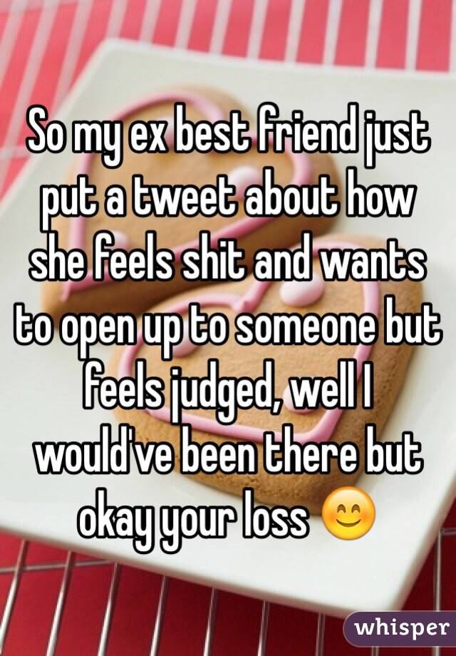 So my ex best friend just put a tweet about how she feels shit and wants to open up to someone but feels judged, well I would've been there but okay your loss 😊