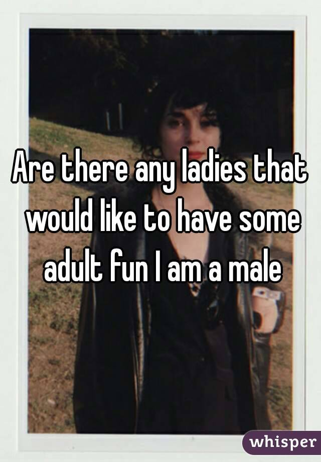 Are there any ladies that would like to have some adult fun I am a male