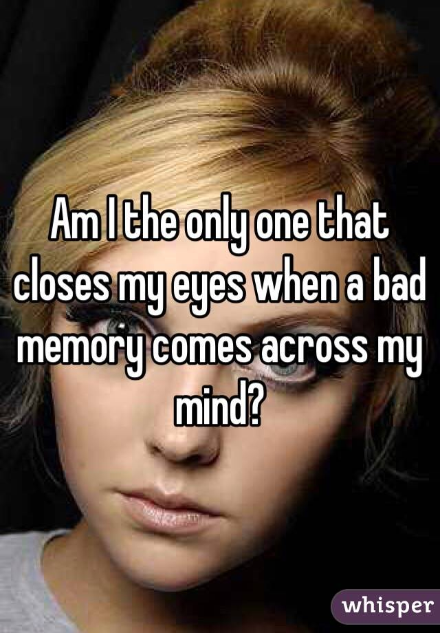 Am I the only one that closes my eyes when a bad memory comes across my mind?