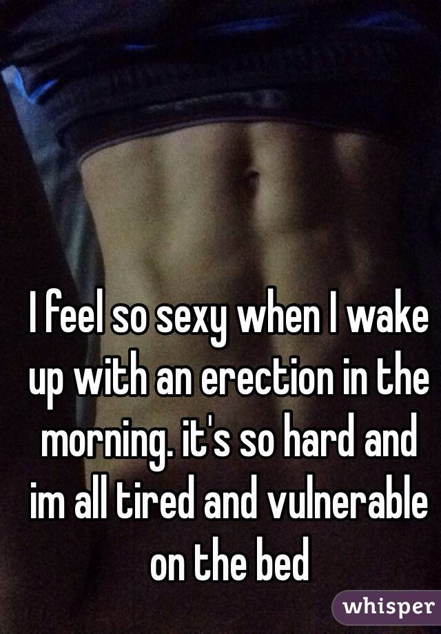 I feel so sexy when I wake up with an erection in the morning. it's so hard and im all tired and vulnerable on the bed