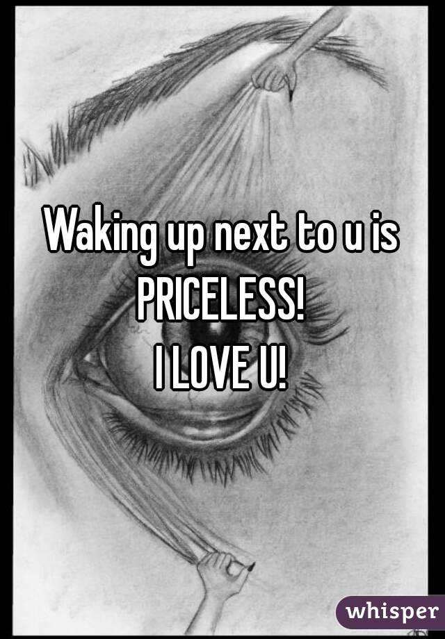 Waking up next to u is PRICELESS!  I LOVE U!