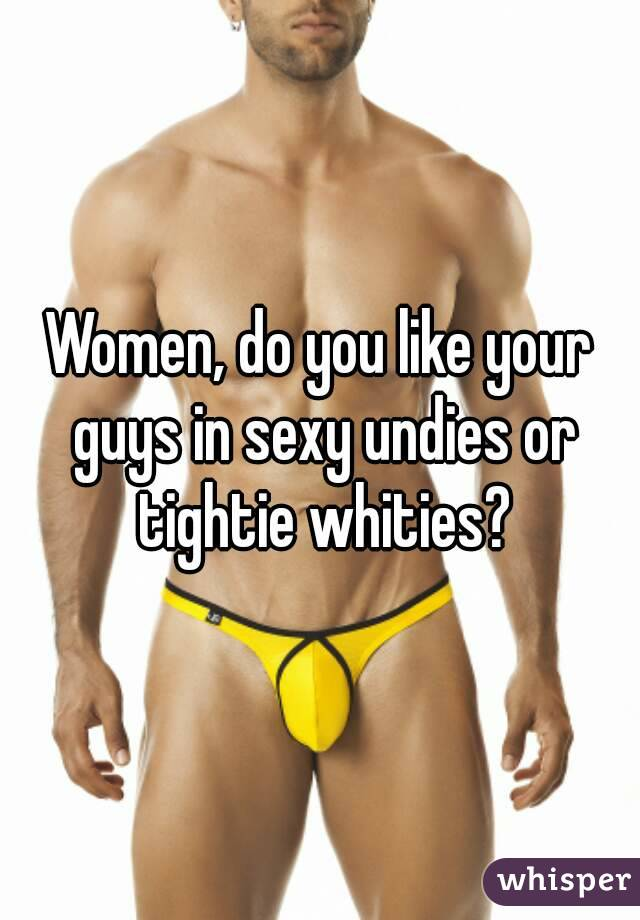 Women, do you like your guys in sexy undies or tightie whities?
