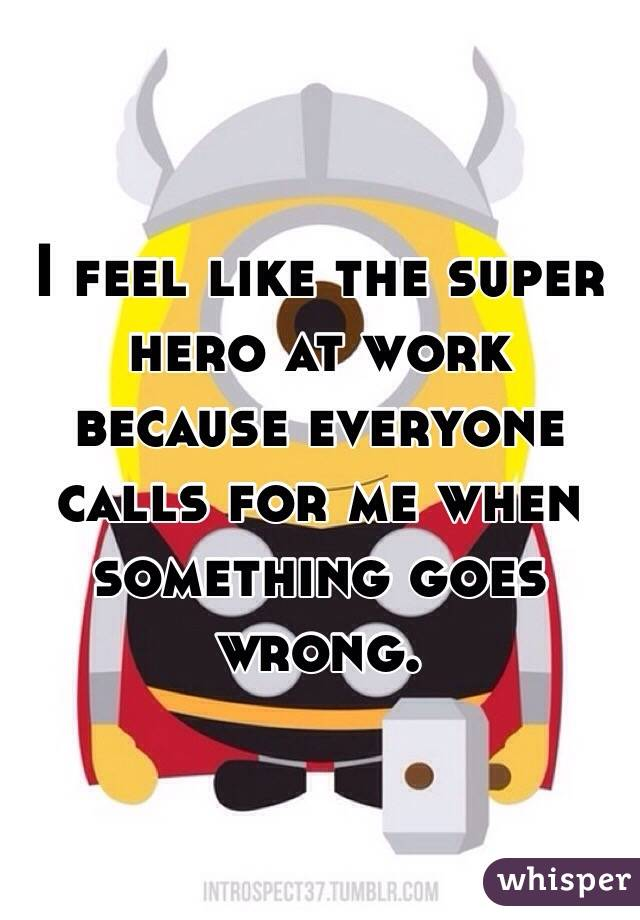 I feel like the super hero at work because everyone calls for me when something goes wrong.