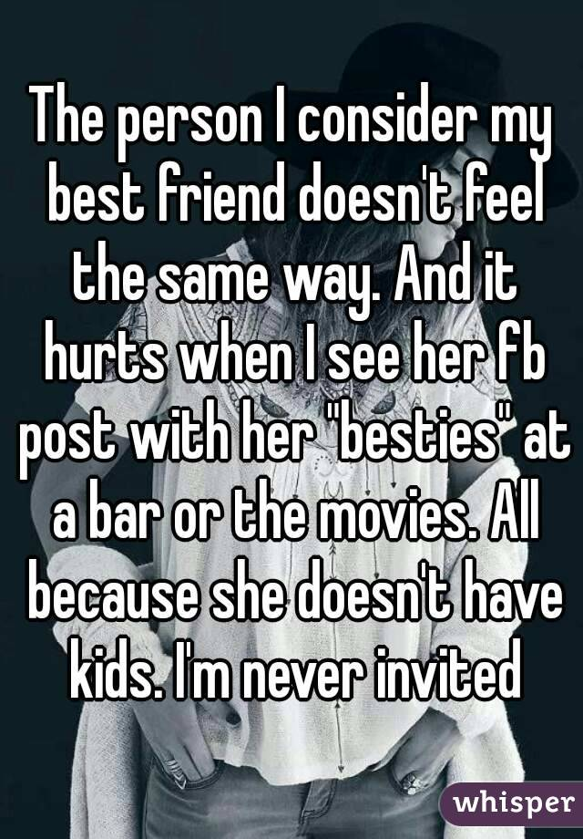 "The person I consider my best friend doesn't feel the same way. And it hurts when I see her fb post with her ""besties"" at a bar or the movies. All because she doesn't have kids. I'm never invited"