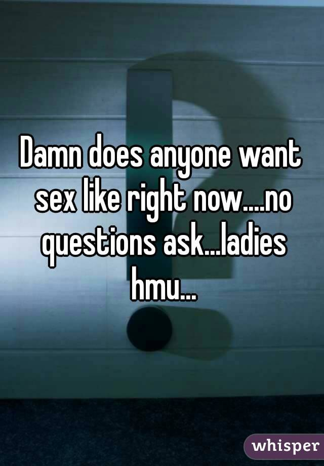 Damn does anyone want sex like right now....no questions ask...ladies hmu...
