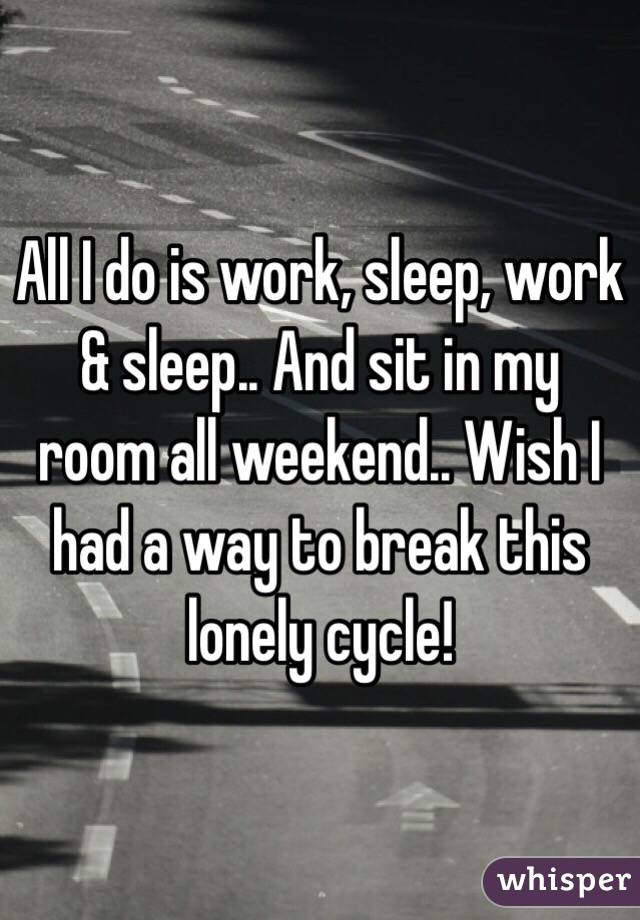 All I do is work, sleep, work & sleep.. And sit in my room all weekend.. Wish I had a way to break this lonely cycle!