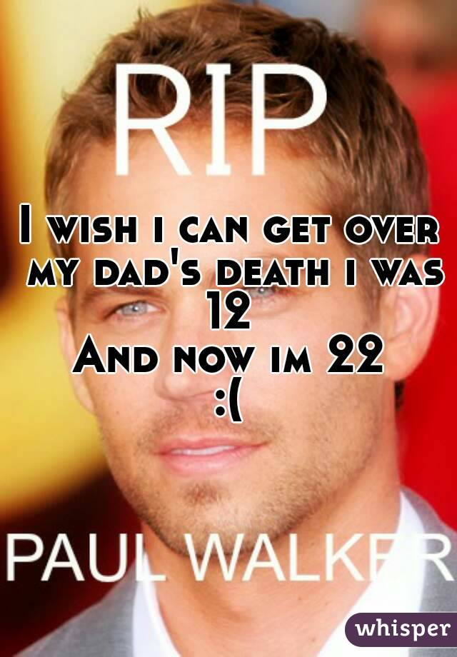 I wish i can get over my dad's death i was 12  And now im 22 :(