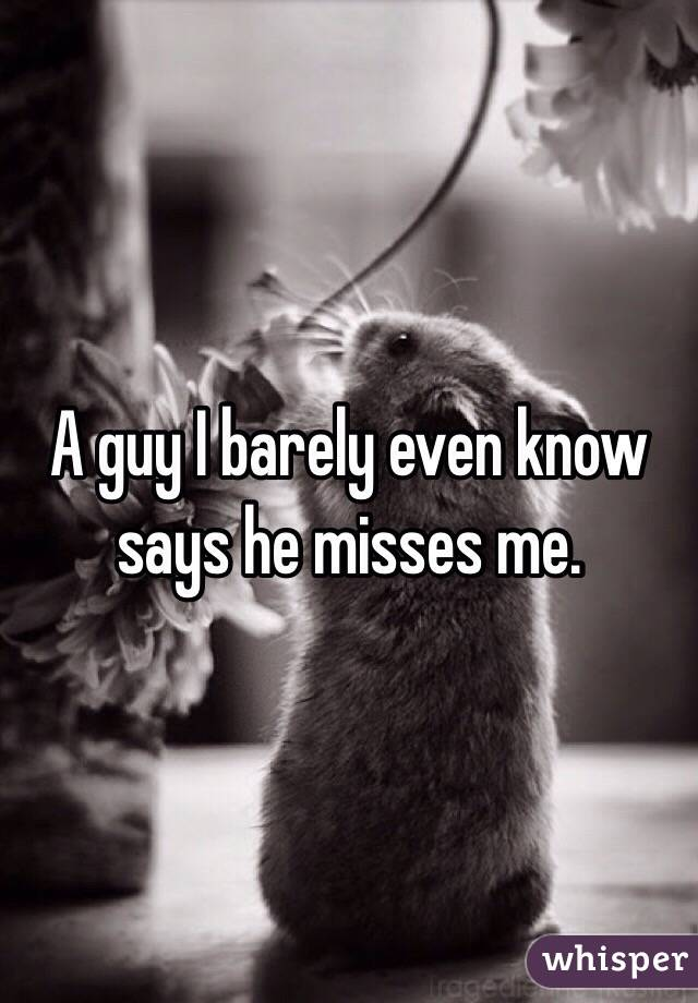 A guy I barely even know says he misses me.