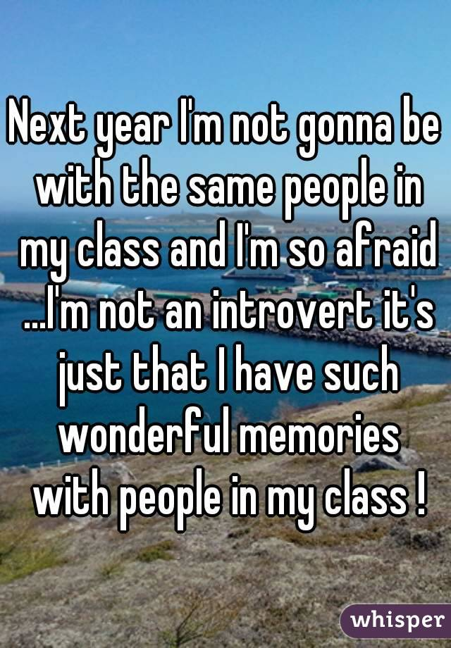 Next year I'm not gonna be with the same people in my class and I'm so afraid ...I'm not an introvert it's just that I have such wonderful memories with people in my class !