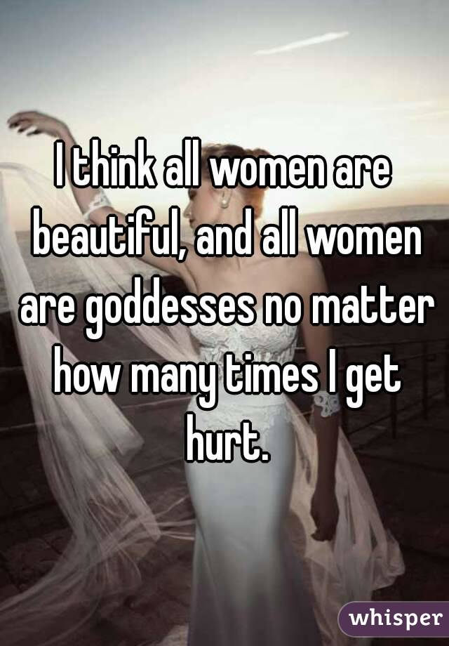 I think all women are beautiful, and all women are goddesses no matter how many times I get hurt.