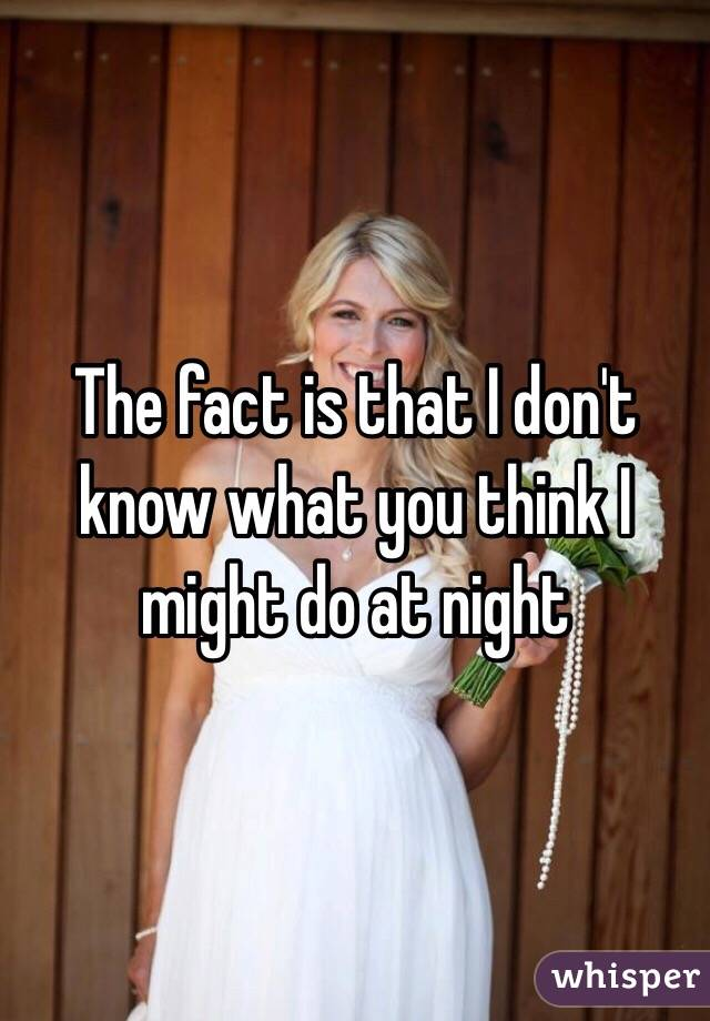 The fact is that I don't know what you think I might do at night