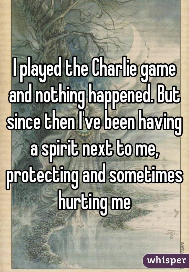 I played the Charlie game and nothing happened. But since then I've been having a spirit next to me, protecting and sometimes hurting me