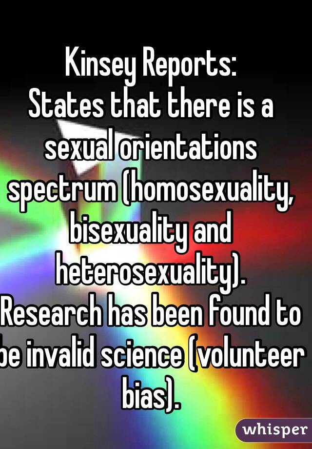 Kinsey Reports: States that there is a sexual orientations spectrum (homosexuality, bisexuality and heterosexuality). Research has been found to be invalid science (volunteer bias).