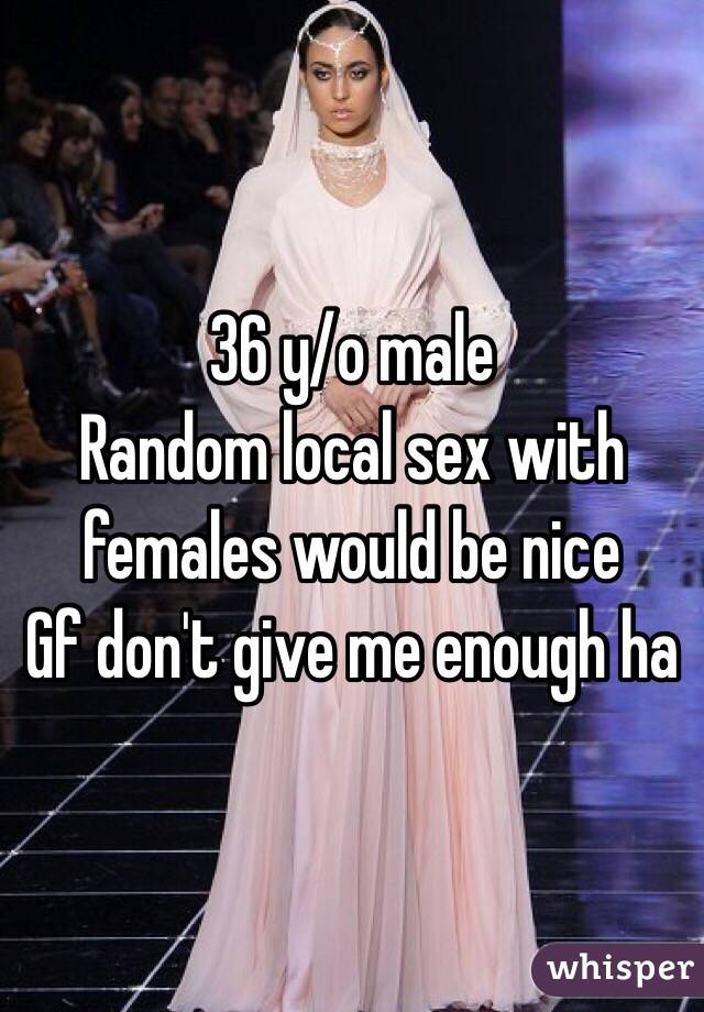 36 y/o male Random local sex with females would be nice Gf don't give me enough ha