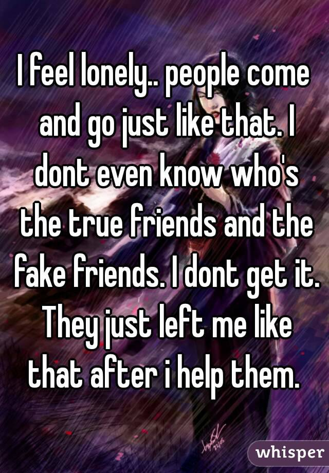 I feel lonely.. people come and go just like that. I dont even know who's the true friends and the fake friends. I dont get it. They just left me like that after i help them.